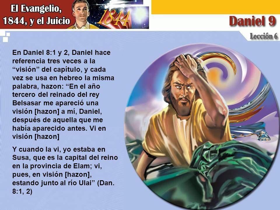 En Daniel 8:1 y 2, Daniel hace referencia tres veces a la visión del capítulo, y cada vez se usa en hebreo la misma palabra, hazon: En el año tercero del reinado del rey Belsasar me apareció una visión [hazon] a mí, Daniel, después de aquella que me había aparecido antes. Vi en visión [hazon]